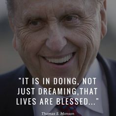 """""""It is in doing—not just dreaming—that lives are blessed, others are guided, and souls are saved."""" From #PresMonson's pinterest.com/pin/24066179228814793 inspiring #LDSconf facebook.com/223271487682878 message lds.org/general-conference/2006/10/true-to-our-priesthood-trust. ... """"Wake up and do something more than dream of your mansion above. Doing good is a pleasure, a joy beyond measure, a blessing of duty and love."""" #ShareGoodness"""