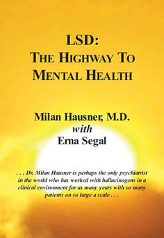 Dr. Milan Hausner established a clinic and used LSD in psychotherapy for 20 years. LSD: The Highway To Mental Health tells how Dr. Hausner did it, what happened at his clinic, and what he was able to achieve.