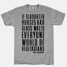 If Slaughter houses had glass walls, everyone would be vegetarians.  -Paul McCartney