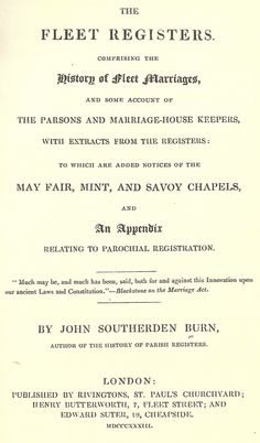 The Fleet registers. Comprising the history of Fleet marriages, and some account of the parsons and marriage-house keepers, with extracts from the registers: to which are added notices of the May Fair, Mint and Savoy chapels, and an appendix relating to parochial registration .. by Burn, John Southerden, 1833