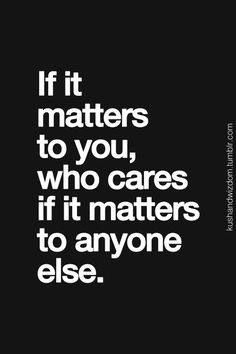 If something or someone matters to you...
