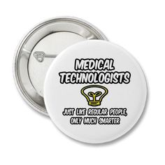 Medical Technologists...Regular People, Smarter....... very much so ;)