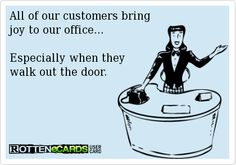 All+of+our+customers+bring  joy+to+our+office...    Especially+when+they+  walk+out+the+door.