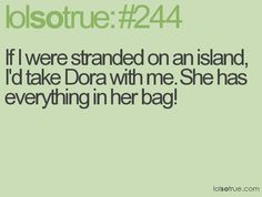 If I were stranded on an island, I'd take Dora with me. She has everything in her backpack!