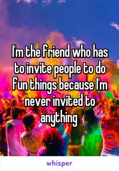 I'm the friend who has to invite people to do fun things because I'm never invited to anything