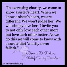 """In exercising charity, we come to know a sister's heart. When we know a sister's heart, we are different. We won't judge her. We will simply love her. I invite you to not only love each other more but love each other better. As we do this we will come to know with a surety that 'charity never faileth.'"" Bonnie D. Parkin, Relief Society President #LDS #Mormon #ReliefSociety http://mormonfeminist.org/"