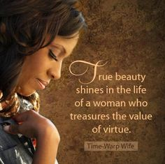 True beauty shines in the life of a woman who treasures the value of virtue.