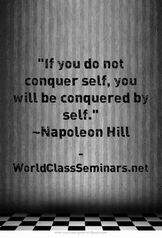 If you do not conquer self, you will be conquered by self. ~Napoleon Hill http://worldclassseminars.net/
