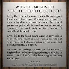 Living life to the fullest means continually reaching out for newer, richer, deeper, life-changing experiences. It means using those experiences as a means for personal growth and pushing the boundaries of yourself mentally, spirituality, and intellectually for the betterment of yourself and the wor