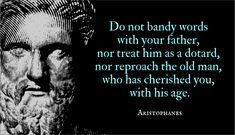 JUST DISCOURSE: Do not bandy words with your father, nor treat him as a dotard, nor reproach the old man, who has cherished you, with his age. Bandy, Playwright, Old Men, You Are The Father, Rage, Quotations, Old Things, How To Get, Clouds
