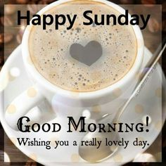 Happy Sunday, Good Morning, Wishing You A Really Lovely Day