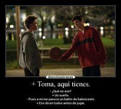 + Toma, aquí tienes. - - ¿Qué es eso? + Un sueño. - Pues a mí me parece un balón de baloncesto. + Eso dicen todos antes de jugar.