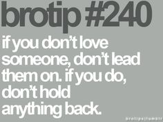 if you don't love someone, don't lead them on. If you do, don't hold anything back.