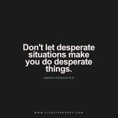 Live Life Happy Quote: Don't let desperate situations make you do desperate things. – LLH The post Don't Let Desperate Situations Make appeared first on Live Life Happy. Happy Life Quotes To Live By, Life Quotes Love, True Quotes, Great Quotes, Words Quotes, Wise Words, Funny Quotes, Inspirational Quotes, Fact Quotes