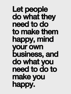 Happiness - Let people do what they need to do to make them happy, mind your own business, and do what you need to do to make you happy.