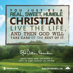 You just be a real, sweet, humble Christian, live the life, and then God will take care of the rest of it. Image Quote from: QUESTIONS AND ANSWERS 4 - JEFF IN COD SUNDAY 64-0830E - Rev. William Marrion Branham