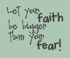Let your faith be bigger than your fear! thedailyquotes.com
