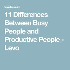 11 Differences Between Busy People and Productive People - Levo