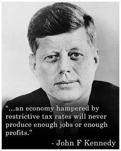 """... an economy hampered by restrictive tax rates will never produce enough jobs or enough profits.""  ~~ President John F. Kennedy"