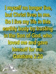 I myself no longer live, but Christ lives in me. So I live my life in this earthly body by trusting in the Son of God, who loved me and gave himself for me. – Galatians 2:20