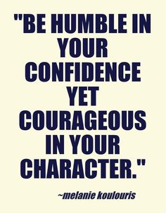 Be humble in your confidence yet courageous in your character! Love this quote