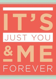 It's just you and me FOREVER!