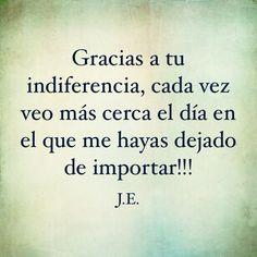 Gracias a tu indiferencia, cada vez veo más cerca el día en el que me hayas dejado de importar!!!