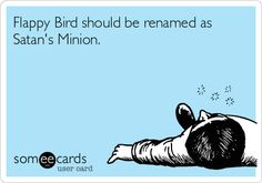Flappy Bird should be renamed as Satan's Minion.
