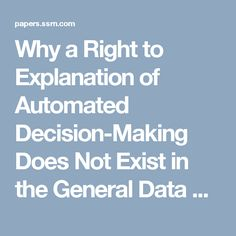 Why a Right to Explanation of Automated Decision-Making Does Not Exist in the General Data Protection Regulation by Sandra Wachter, Brent Mittelstadt, Luciano Floridi :: SSRN General Data Protection Regulation, Decision Making, Computer Science, Making Decisions, Computer Technology