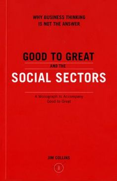 Good to great and the social sectors : a monograph to accompany Good to Great : why some companies make the leap--and others don't