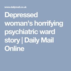 Depressed woman's horrifying psychiatric ward story | Daily Mail Online
