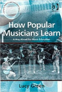 How popular musicians learn : a way ahead for music education / Lucy Green (2012)