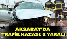 Aksaray Haber: Aksarayda trafik kazası: 2 yaralı