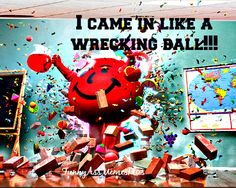 I came in like a wrecking ball..
