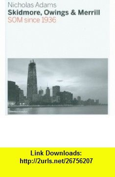 Skidmore, Owings  Merrill SOM Since 1936 (9781904313557) Nicholas Adams , ISBN-10: 1904313558  , ISBN-13: 978-1904313557 ,  , tutorials , pdf , ebook , torrent , downloads , rapidshare , filesonic , hotfile , megaupload , fileserve