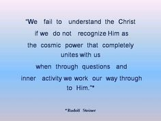 We fail to understand the Christ if we do not recognize Him as the cosmic power that completely unites with us when, through questions and inner activity, we work our way through to Him. Spiritual Wisdom, Spiritual Growth, Spiritual Dimensions, Cosmic Consciousness, Rudolf Steiner, George Carlin, Spirit Science, Self Realization, Carl Sagan