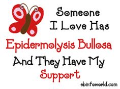 Someone I Love Has Epidermolysis Bullosa and they have my support! Please visit http://www.ebinfoworld.com