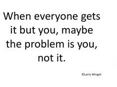 Larry Winget Quote - when everyone gets it but you .....