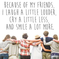 Because of my friends, I laugh a little louder, cry a little less, and smile a lot more.