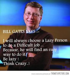 """""""I will always choose a Lazy Person to do a Difficult job... Because, he will find an easy way to do it. Be lazy! Think Crazy..!"""" - Bill Gates #Quotes"""
