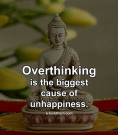 Over thinking is the biggest cause of unhappiness