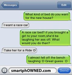 What kind of bed do you want for the new house? | I want a race car  | A race car bed? if you brought a girl to your room,she'd be laughing her ass off. What would you do then?  | Take her for a Ride :D | I almost fell off the bench laughing :D Great guess. :D