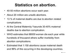 Statistics on abortion. • 40-50 million abortions occur each year. • About 20 million are unsafe abortions. • 13 % of maternal deaths are due to abortion ...
