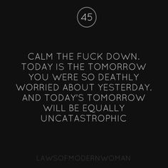 Calm the f**k down. Today is the tomorrow. You were so deathly worried about yesterday and today's tomorrow will be equally uncatastrophic.