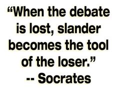 - Socrates.  In debates a low blow or personal affront is proof that the offending side has lost the debate and knows it but is not willing to accept defeat or acknowledge their adversary holds the truth in his hand.