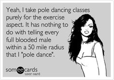 Funny Confession Ecard: Yeah, I take pole dancing classes purely for the exercise aspect. It has nothing to do with telling every full blooded male within a 50 mile radius that I 'pole dance'.