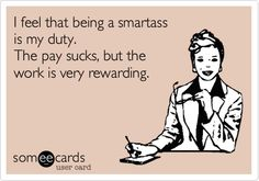 I feel that being a smartass is my duty. The pay sucks, but the work is very rewarding. | Reminders Ecard | someecards.com