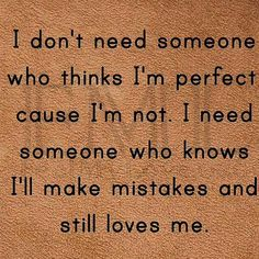 I don't need someone who thinks I'm perfect cause I'm not. I need someone who knows I'll make mistakes and still loves me. Real Love, True Love, My Love, Great Quotes, Inspirational Quotes, Motivational Quotes, Fantastic Quotes, Inspiring Sayings, Awesome Quotes