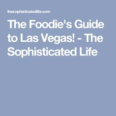 The Foodie's Guide to Las Vegas! - The Sophisticated Life