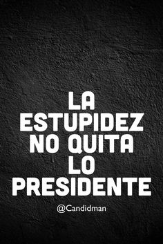 """La #Estupidez no quita lo #Presidente"". @candidman #Frases #Reflexion #TrumpPresident #DonaldTrump #EPN #Candidman"